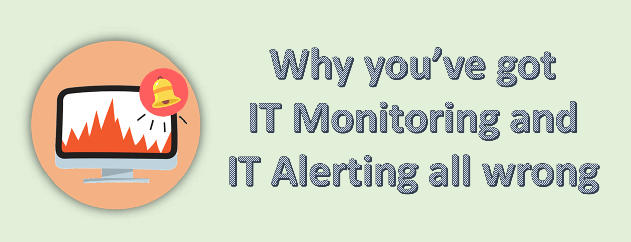 Why you've got IT monitoring and IT alerting all wrong